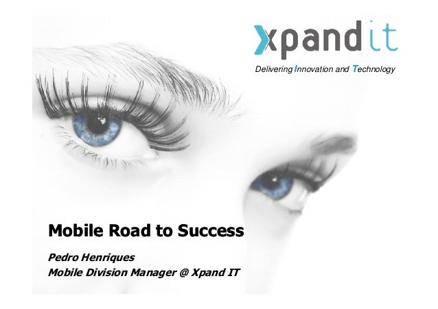 Delivering Innovation and TechnologyMobile Road to SuccessMobile Road to SuccessPedro HenriquesMobile Division Manager @ X...