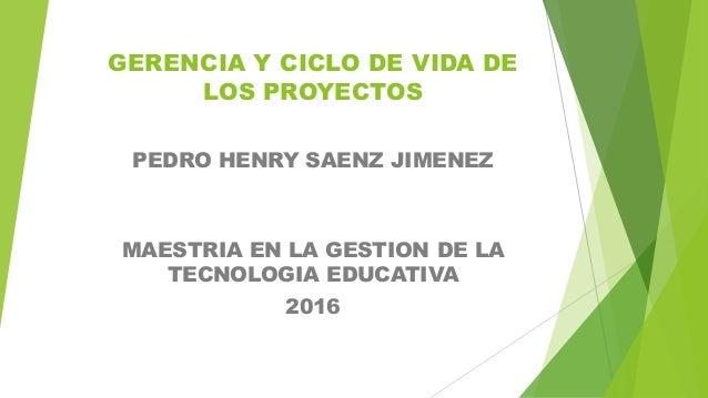 GERENCIA Y CICLO DE VIDA DE LOS PROYECTOS PEDRO HENRY SAENZ JIMENEZ MAESTRIA EN LA GESTION DE LA TECNOLOGIA EDUCATIVA 2016