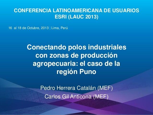 CONFERENCIA LATINOAMERICANA DE USUARIOS ESRI (LAUC 2013) 16 al 18 de Octubre, 2013   Lima, Perú  Conectando polos industri...