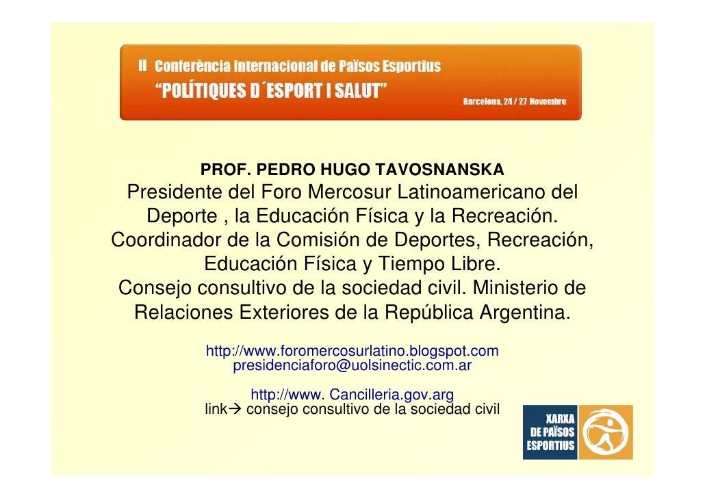 PROF. PEDRO HUGO TAVOSNANSKA   Presidente del Foro Mercosur Latinoamericano del     Deporte , la Educación Física y la Rec...