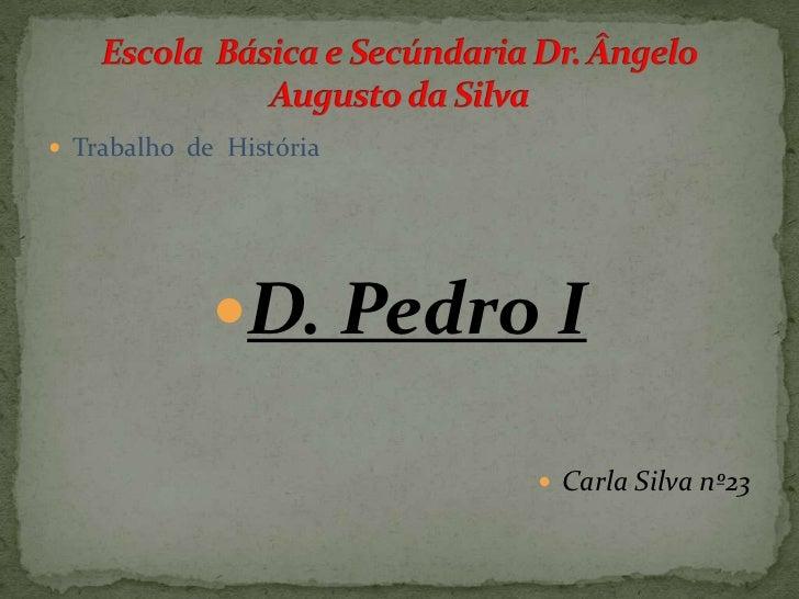 Trabalho  de  História <br />D. Pedro I<br />Carla Silva nº23<br />Escola  Básica e Secúndaria Dr. Ângelo Augusto da Silva...