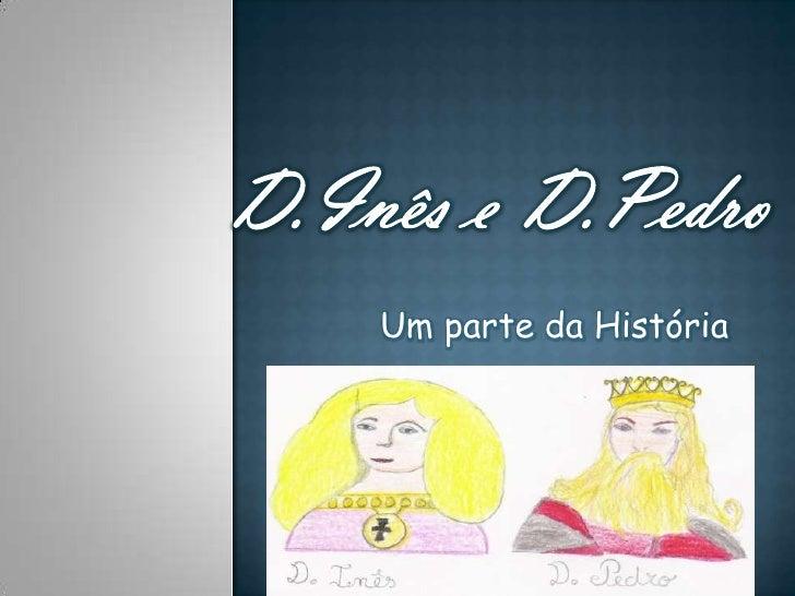 D.Inês e D.Pedro <br /> Um parte da História <br />