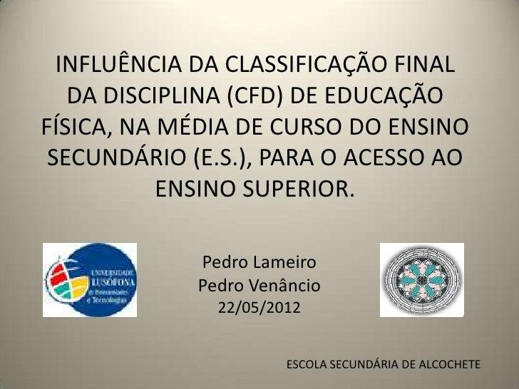 INFLUÊNCIA DA CLASSIFICAÇÃO FINAL   DA DISCIPLINA (CFD) DE EDUCAÇÃOFÍSICA, NA MÉDIA DE CURSO DO ENSINO SECUNDÁRIO (E.S.), ...