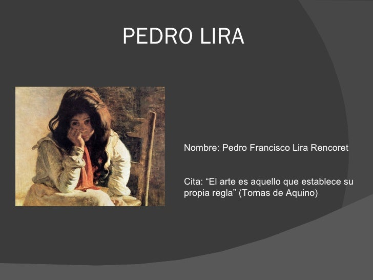 "PEDRO LIRA     Nombre: Pedro Francisco Lira Rencoret     Cita: ""El arte es aquello que establece su     propia regla"" (Tom..."
