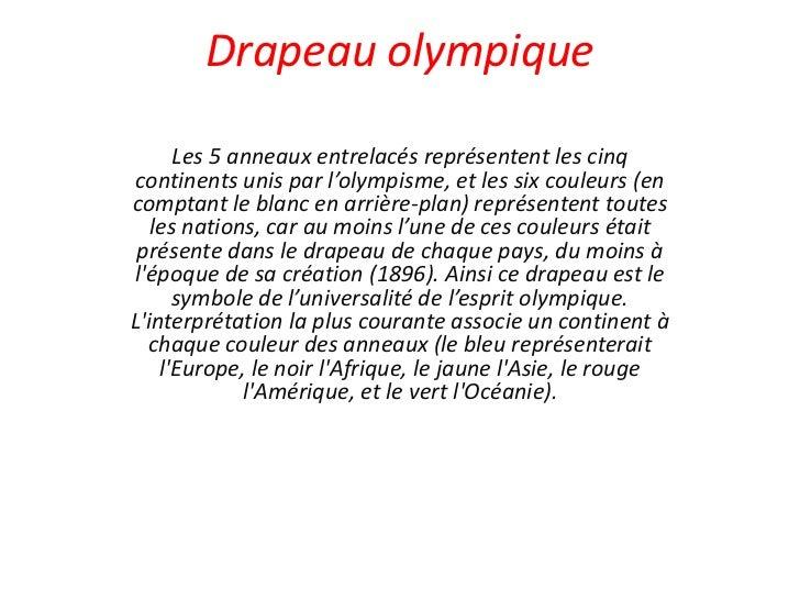 Drapeau olympique      Les 5 anneaux entrelacés représentent les cinq continents unis par l'olympisme, et les six couleurs...