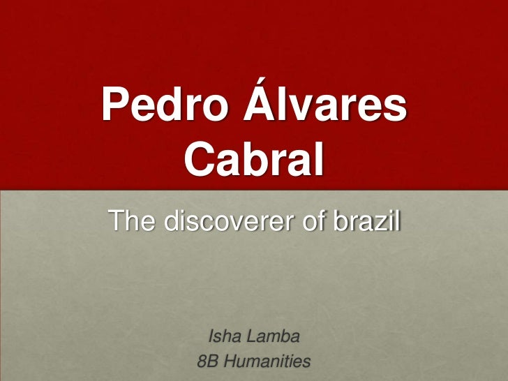 Pedro Álvares Cabral<br />The discoverer of brazil<br />Isha Lamba<br />8B Humanities<br />