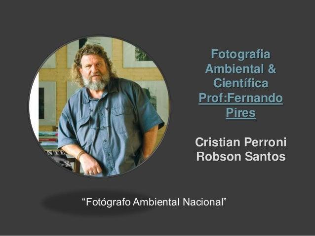 "Fotografia Ambiental & Científica Prof:Fernando Pires Cristian Perroni Robson Santos ""Fotógrafo Ambiental Nacional"""