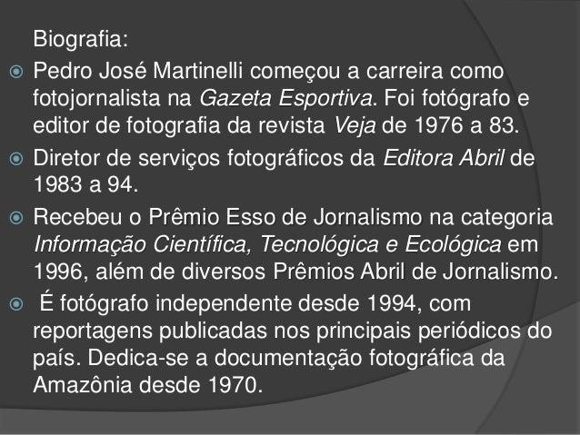 Biografia:  Pedro José Martinelli começou a carreira como fotojornalista na Gazeta Esportiva. Foi fotógrafo e editor de f...