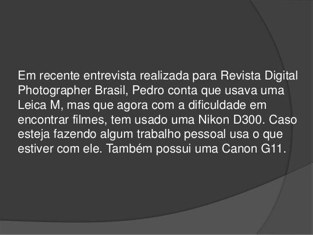 Em recente entrevista realizada para Revista Digital Photographer Brasil, Pedro conta que usava uma Leica M, mas que agora...