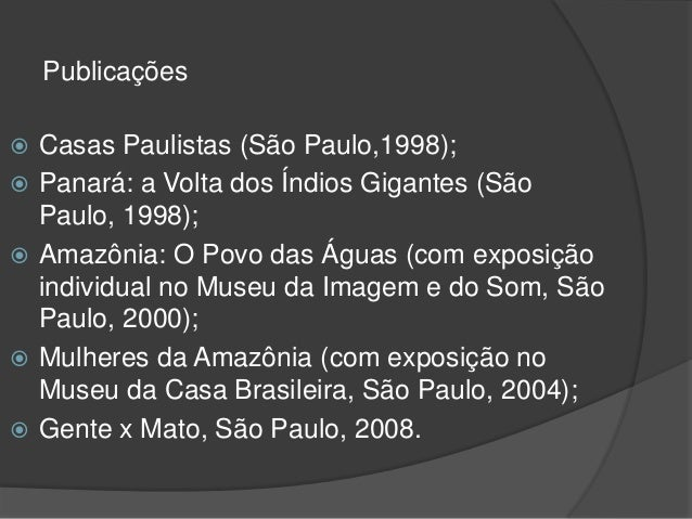 Publicações  Casas Paulistas (São Paulo,1998);  Panará: a Volta dos Índios Gigantes (São Paulo, 1998);  Amazônia: O Pov...