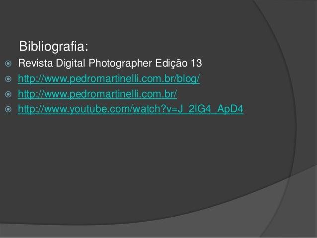 Bibliografia:  Revista Digital Photographer Edição 13  http://www.pedromartinelli.com.br/blog/  http://www.pedromartine...