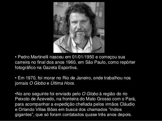 • Pedro Martinelli nasceu em 01/01/1950 e começou sua carreira no final dos anos 1960, em São Paulo, como repórter fotográ...
