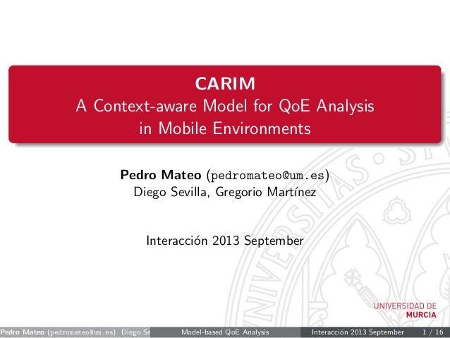 CARIM A Context-aware Model for QoE Analysis in Mobile Environments Pedro Mateo (pedromateo@um.es) Diego Sevilla, Gregorio...
