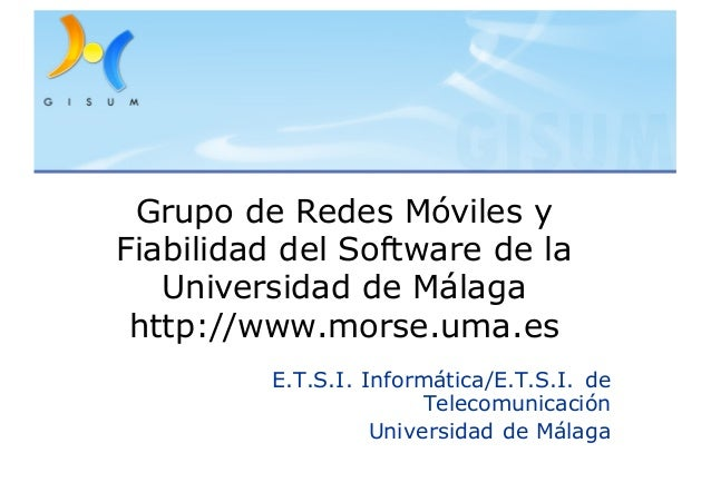 Grupo de Redes Móviles y Fiabilidad del Software de la Universidad de Málaga http://www.morse.uma.es E.T.S.I. Informática/...