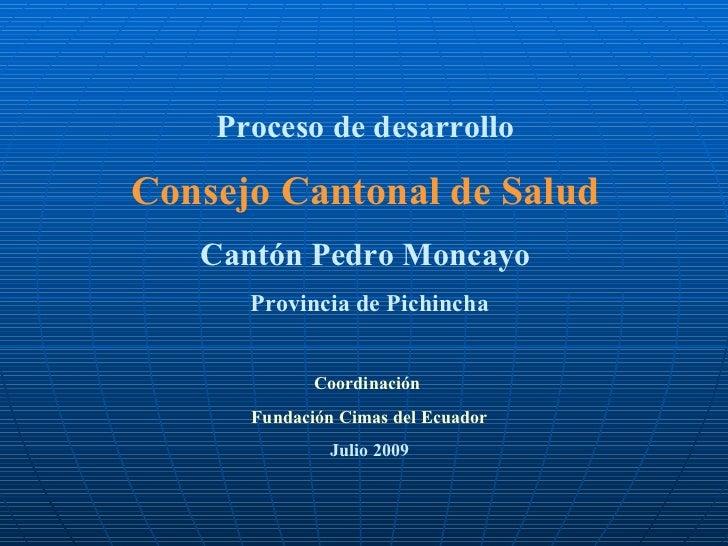 Proceso de desarrollo  Consejo Cantonal de Salud   Cantón Pedro Moncayo  Provincia de Pichincha Coordinación  Fundación Ci...