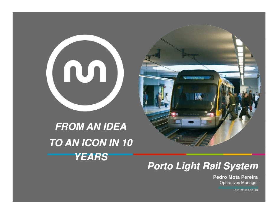 FROM AN IDEATO AN ICON IN 10    YEARS                   Porto Light Rail System                                Pedro Mota ...
