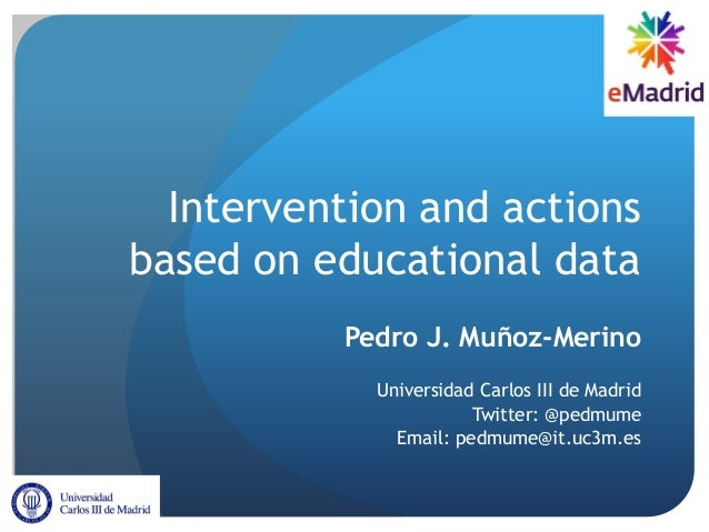 Intervention and actions based on educational data Pedro J. Muñoz-Merino Universidad Carlos III de Madrid Twitter: @pedmum...