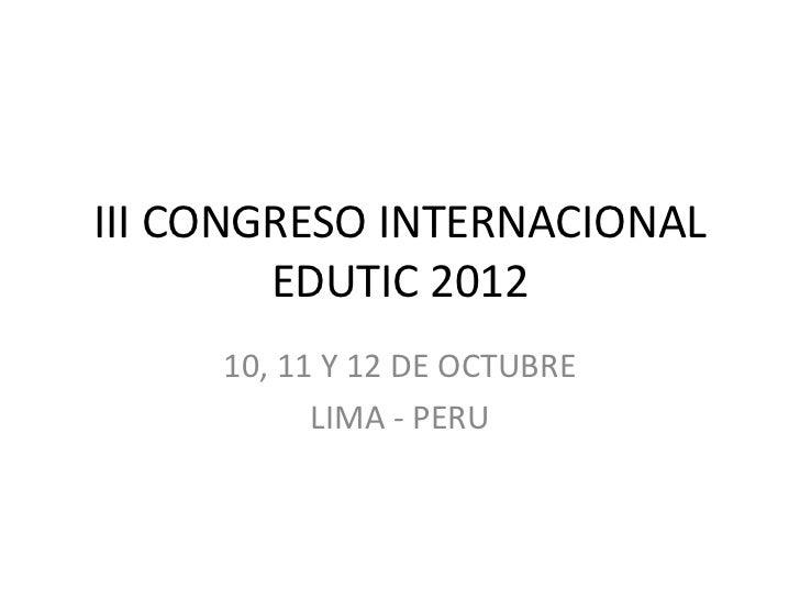 III CONGRESO INTERNACIONAL        EDUTIC 2012     10, 11 Y 12 DE OCTUBRE           LIMA - PERU