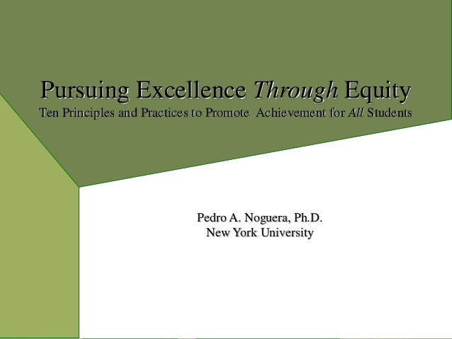 Pursuing Excellence Through Equity Ten Principles and Practices to Promote Achievement for All Students Pedro A. Noguera, ...