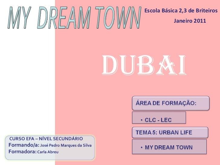 Escola Básica 2,3 de Briteiros Janeiro 2011 MY  DREAM TOWN Dubai