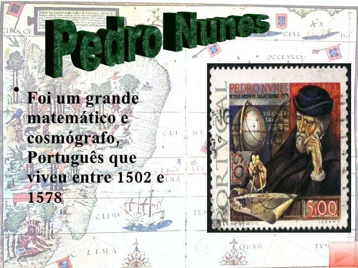 <ul><li>Foi um grande matemático e cosmógrafo, Português que viveu entre 1502 e 1578 </li></ul>Pedro Nunes