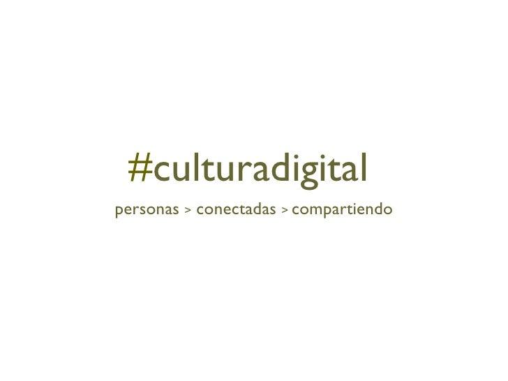# culturadigital <ul><li>personas  >  conectadas  >  compartiendo </li></ul>