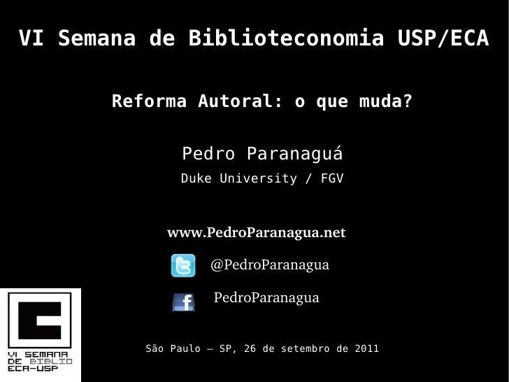 VI Semana de Biblioteconomia USP/ECA       Reforma Autoral: o que muda?               Pedro Paranaguá               Duke U...