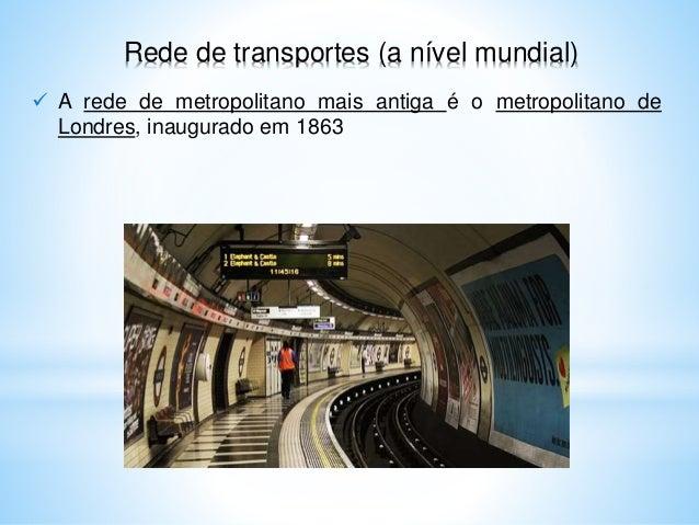 Rede de transportes (a nível mundial)  A rede de metropolitano mais antiga é o metropolitano de Londres, inaugurado em 18...