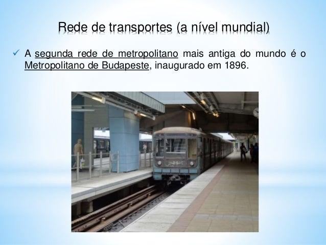 Rede de transportes (a nível mundial)  A segunda rede de metropolitano mais antiga do mundo é o Metropolitano de Budapest...