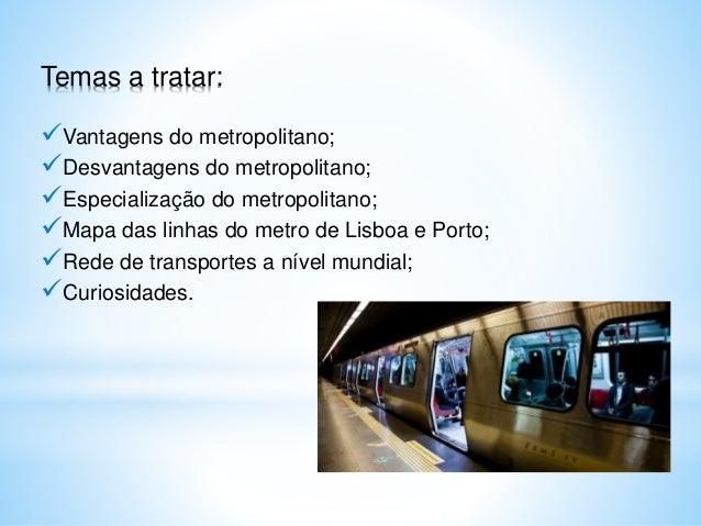Temas a tratar: Vantagens do metropolitano; Desvantagens do metropolitano; Especialização do metropolitano; Mapa das l...