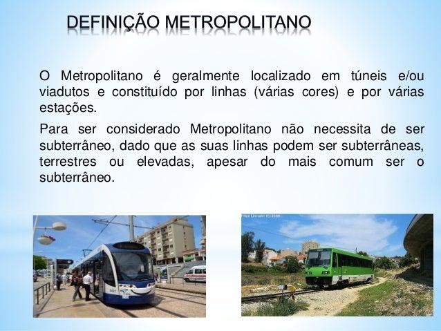 O Metropolitano é geralmente localizado em túneis e/ou viadutos e constituído por linhas (várias cores) e por várias estaç...