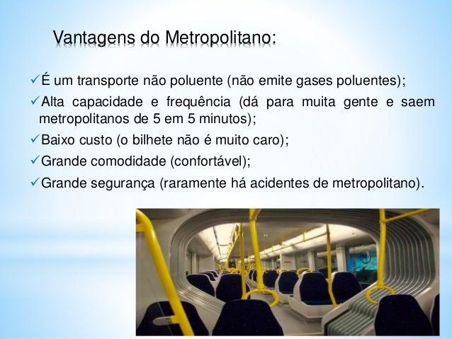 Vantagens do Metropolitano: É um transporte não poluente (não emite gases poluentes); Alta capacidade e frequência (dá p...