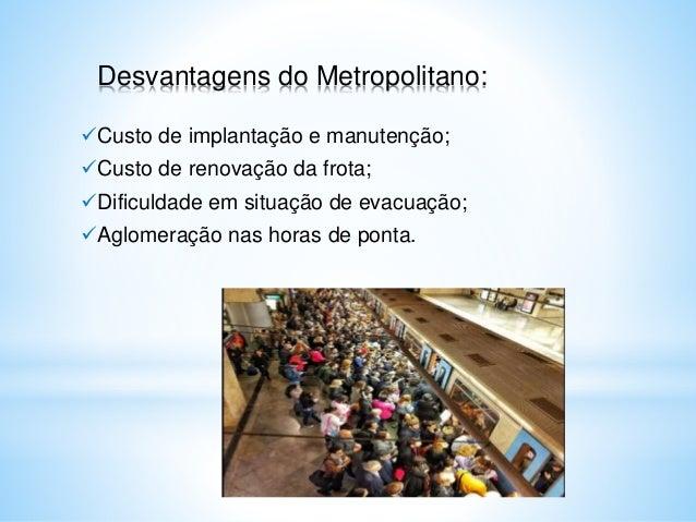 Desvantagens do Metropolitano: Custo de implantação e manutenção; Custo de renovação da frota; Dificuldade em situação ...
