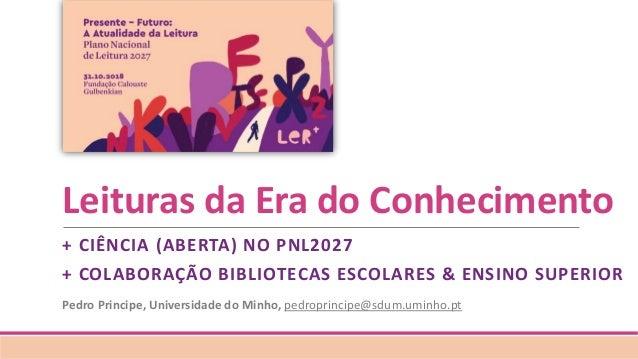 Leituras da Era do Conhecimento + CIÊNCIA (ABERTA) NO PNL2027 + COLABORAÇÃO BIBLIOTECAS ESCOLARES & ENSINO SUPERIOR Pedro ...