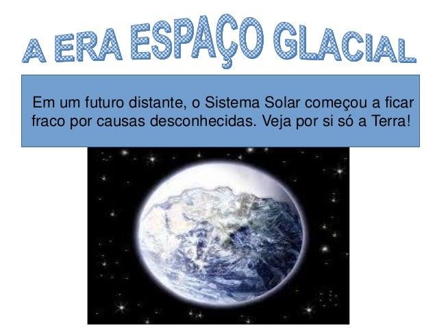 Em um futuro distante, o Sistema Solar começou a ficar  fraco por causas desconhecidas. Veja por si só a Terra!