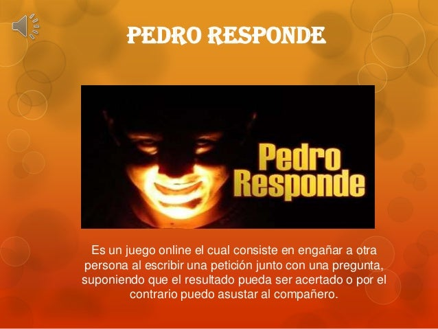 PEDRO RESPONDEEs un juego online el cual consiste en engañar a otrapersona al escribir una petición junto con una pregunta...