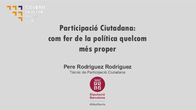 Pere Rodriguez Rodriguez Tècnic de Participació Ciutadana Participació Ciutadana: com fer de la política quelcom més proper
