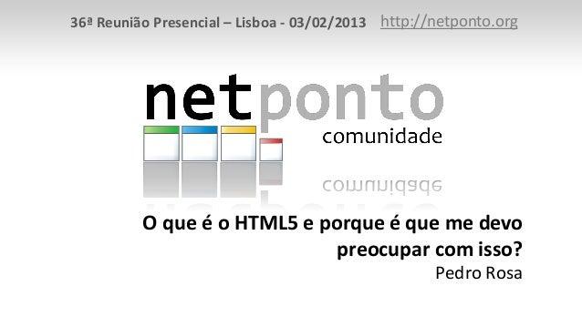 36ª Reunião Presencial – Lisboa - 03/02/2013 http://netponto.org          O que é o HTML5 e porque é que me devo          ...