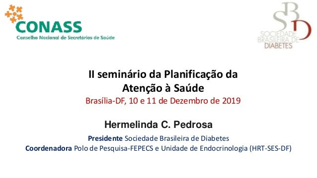 Hermelinda C. Pedrosa Presidente Sociedade Brasileira de Diabetes Coordenadora Polo de Pesquisa-FEPECS e Unidade de Endocr...