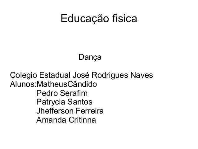 Educação fisica Dança Colegio Estadual José Rodrigues Naves Alunos:MatheusCândido Pedro Serafim Patrycia Santos Jhefferson...