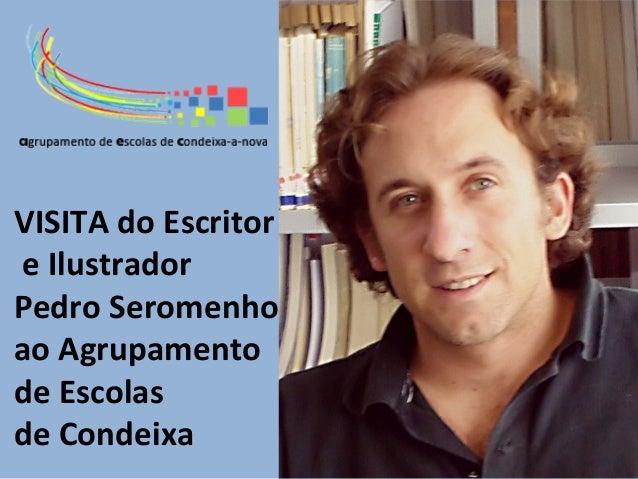 VISITA do Escritore IlustradorPedro Seromenhoao Agrupamentode Escolasde Condeixa