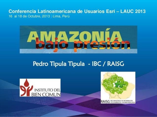 Conferencia Latinoamericana de Usuarios Esri – LAUC 2013 16 al 18 de Octubre, 2013 | Lima, Perú  Pedro Tipula Tipula - IBC...