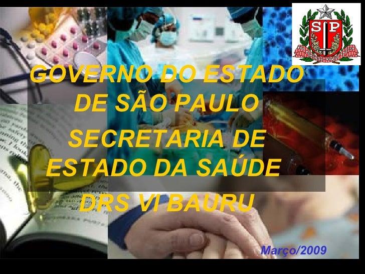 Março/2009 GOVERNO DO ESTADO DE SÃO PAULO SECRETARIA DE ESTADO DA SAÚDE  DRS VI BAURU