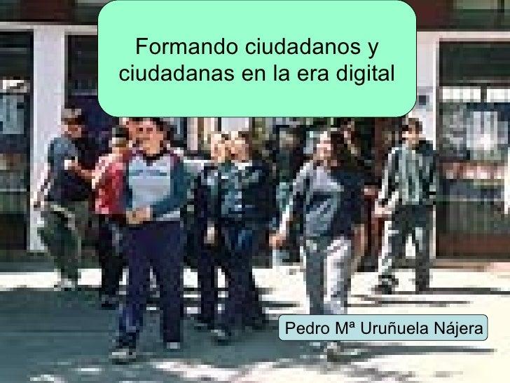 Formando ciudadanos y ciudadanas en la era digital Pedro Mª Uruñuela Nájera