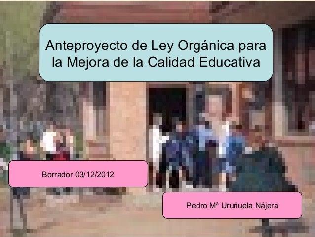 Anteproyecto de Ley Orgánica para           la Mejora de la Calidad Educativa          Borrador 03/12/2012                ...