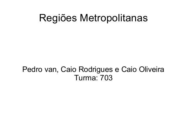 Regiões Metropolitanas  Pedro van, Caio Rodrigues e Caio Oliveira  Turma: 703