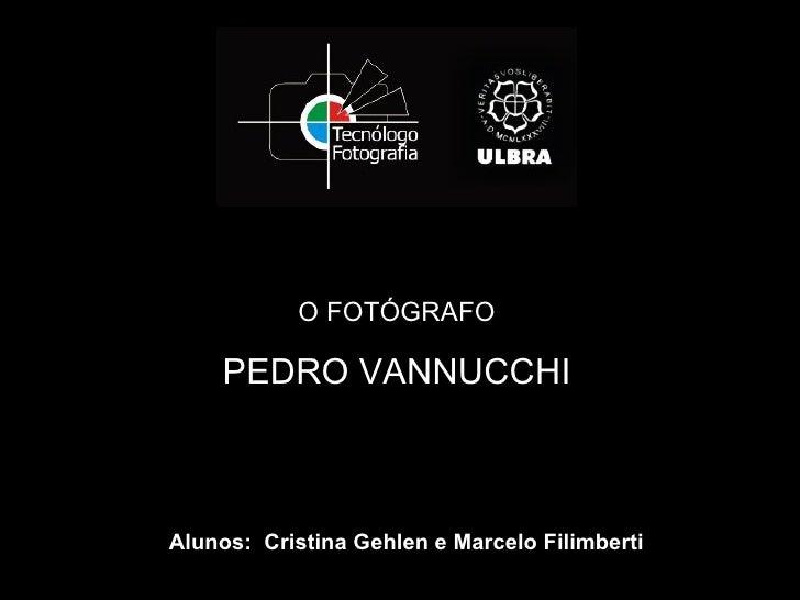 O FOTÓGRAFO    PEDRO VANNUCCHIAlunos: Cristina Gehlen e Marcelo Filimberti
