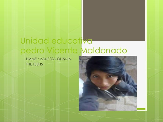 Unidad educativa pedro Vicente Maldonado NAME : VANESSA QUISNIA THE TEENS