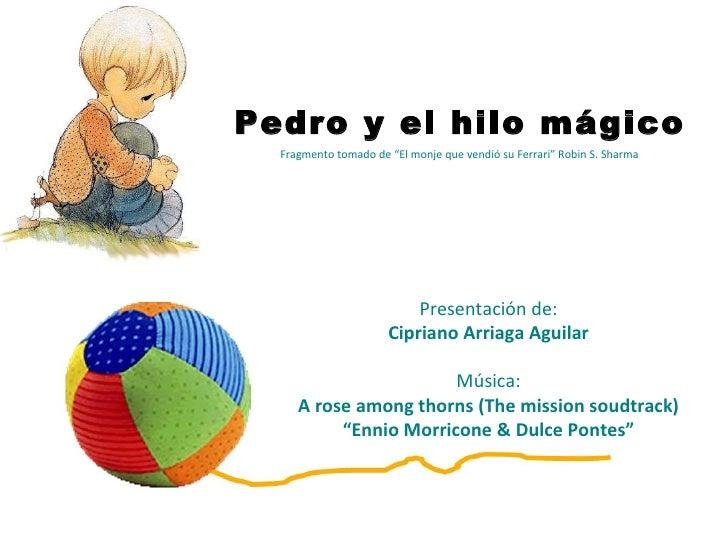 """Pedro y el hilo mágico  Fragmento tomado de """"El monje que vendió su Ferrari"""" Robin S. Sharma  Presentación de: Cipriano Ar..."""