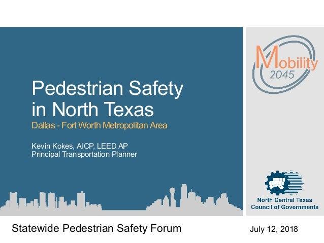 Pedestrian Safety in North Texas Dallas - Fort Worth MetropolitanArea Kevin Kokes, AICP, LEED AP Principal Transportation ...